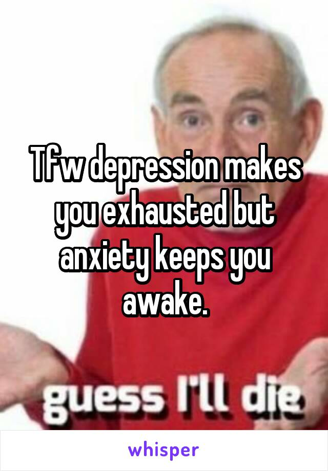 Tfw depression makes you exhausted but anxiety keeps you awake.