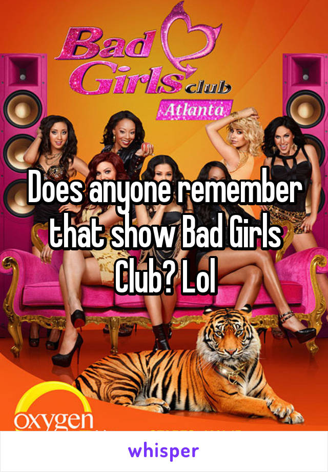 Does anyone remember that show Bad Girls Club? Lol