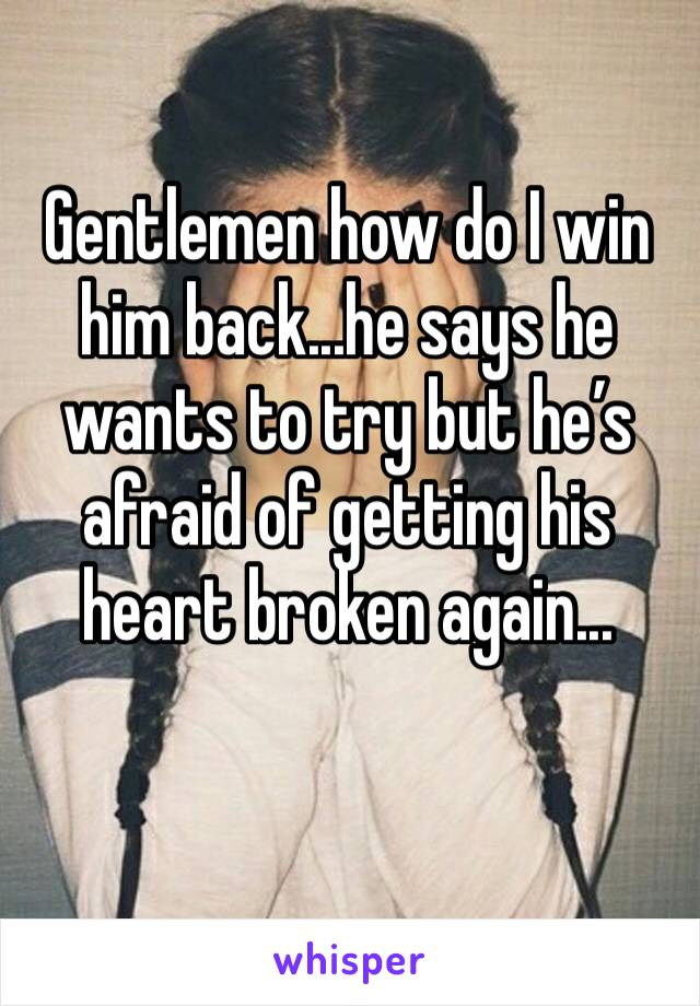 Gentlemen how do I win him back...he says he wants to try but he's afraid of getting his heart broken again...
