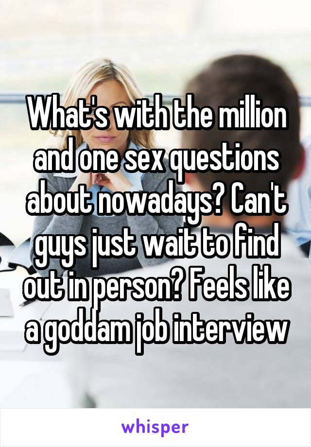 What's with the million and one sex questions about nowadays? Can't guys just wait to find out in person? Feels like a goddam job interview