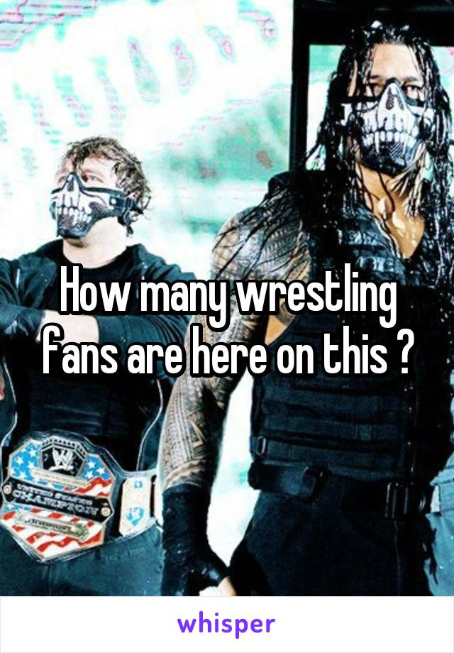 How many wrestling fans are here on this ?