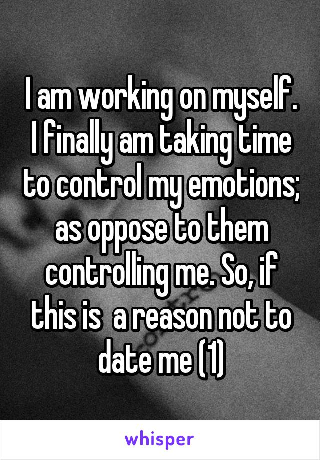 I am working on myself. I finally am taking time to control my emotions; as oppose to them controlling me. So, if this is  a reason not to date me (1)