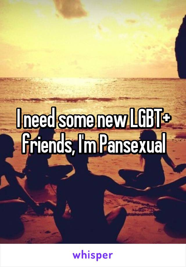 I need some new LGBT+ friends, I'm Pansexual