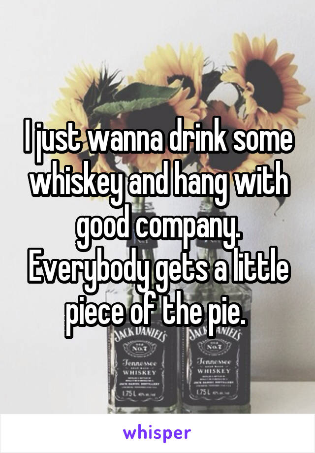 I just wanna drink some whiskey and hang with good company. Everybody gets a little piece of the pie.