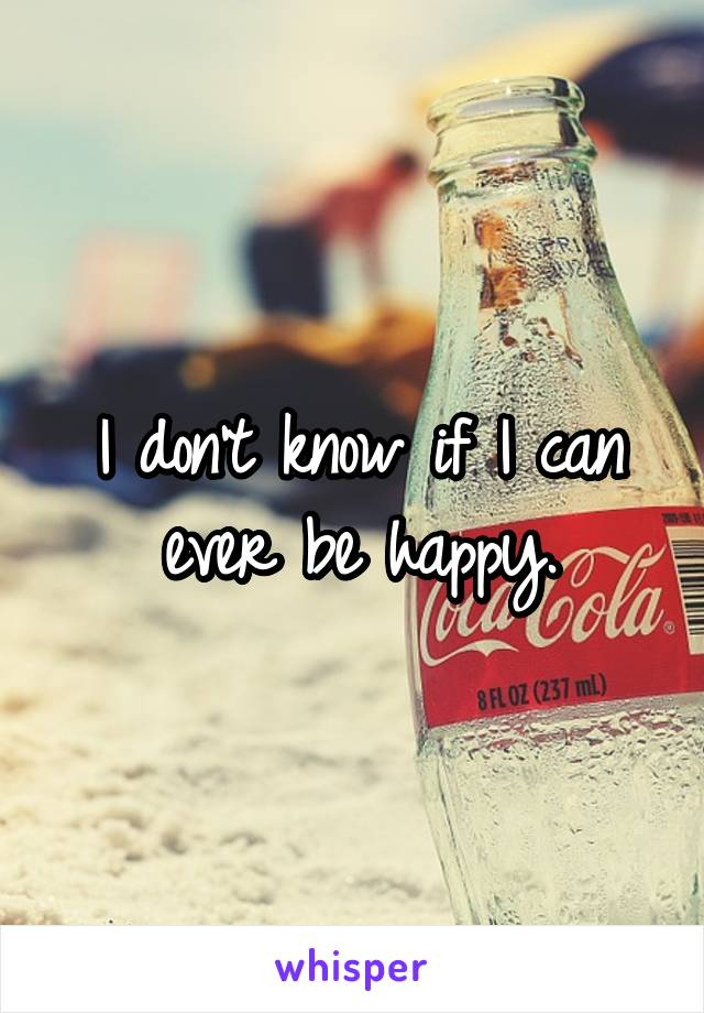 I don't know if I can ever be happy.