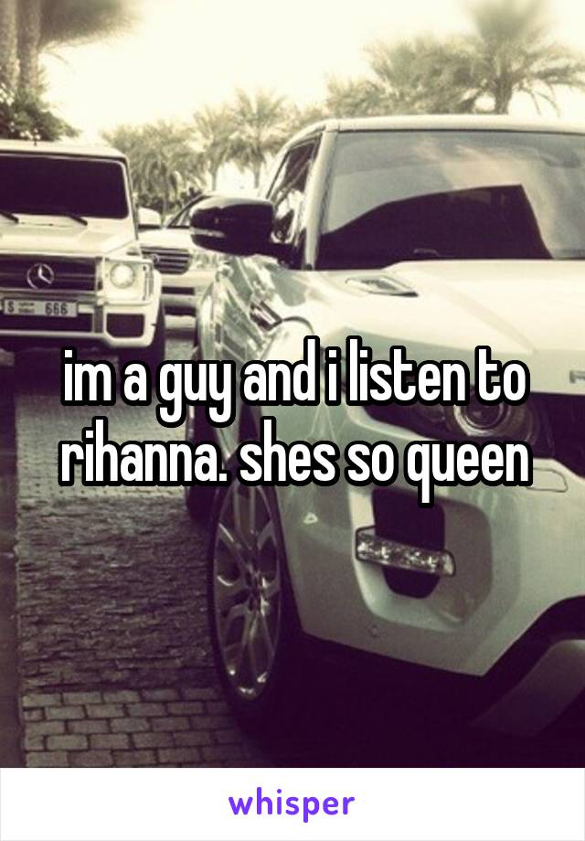 im a guy and i listen to rihanna. shes so queen