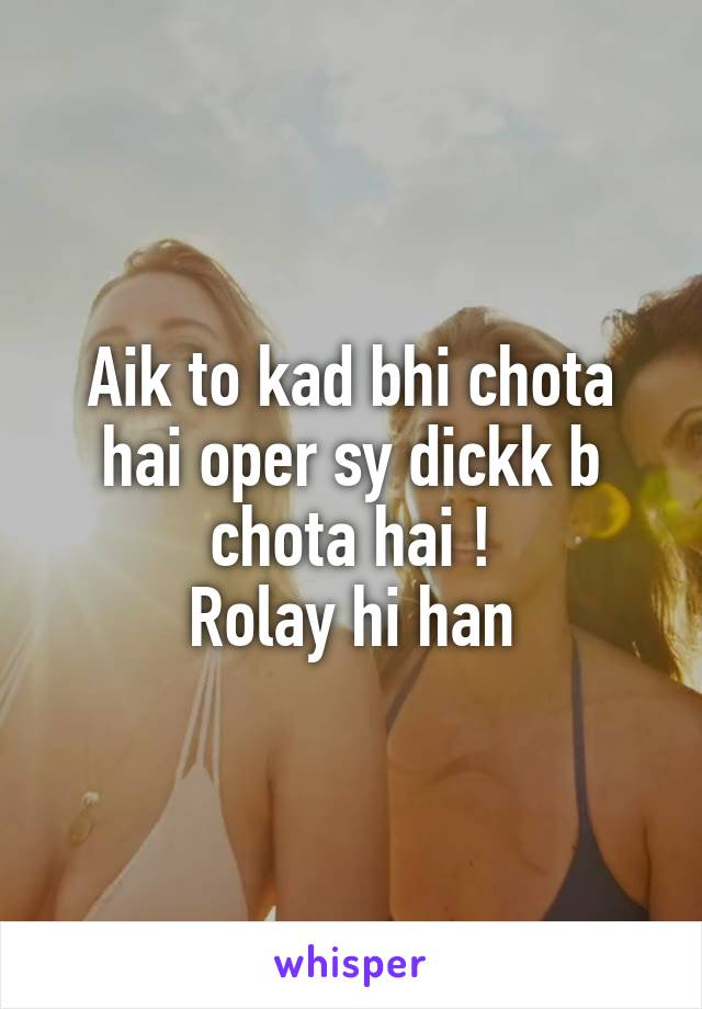 Aik to kad bhi chota hai oper sy dickk b chota hai ! Rolay hi han
