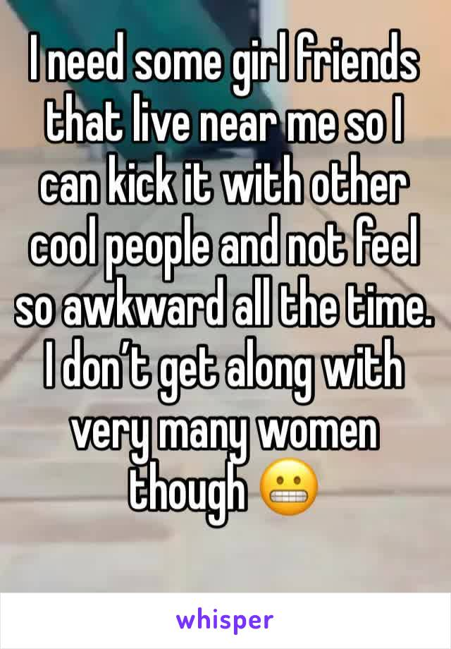I need some girl friends that live near me so I can kick it with other cool people and not feel so awkward all the time. I don't get along with very many women though 😬