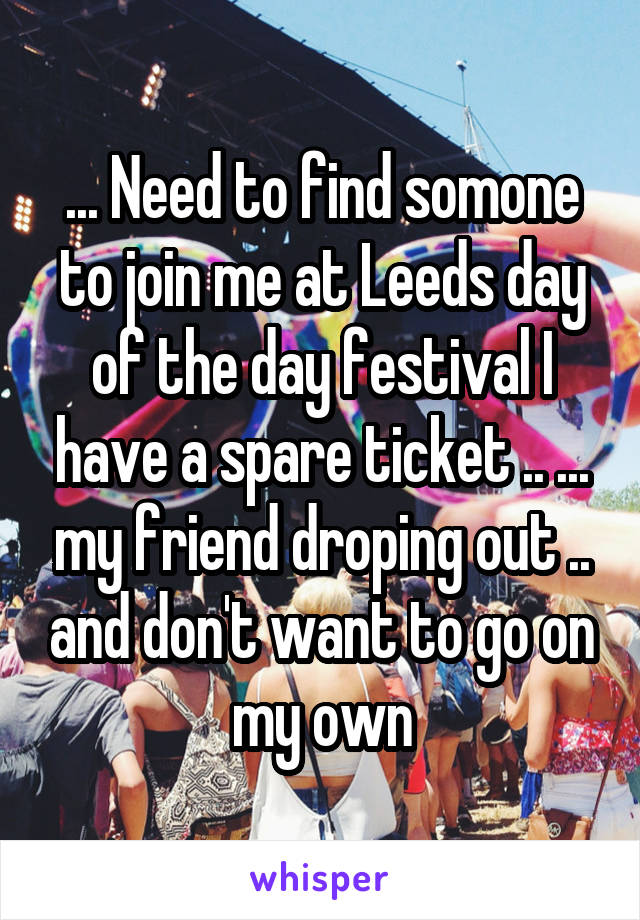 ... Need to find somone to join me at Leeds day of the day festival I have a spare ticket .. ... my friend droping out .. and don't want to go on my own