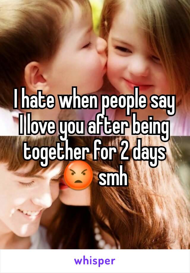 I hate when people say I love you after being together for 2 days 😡 smh
