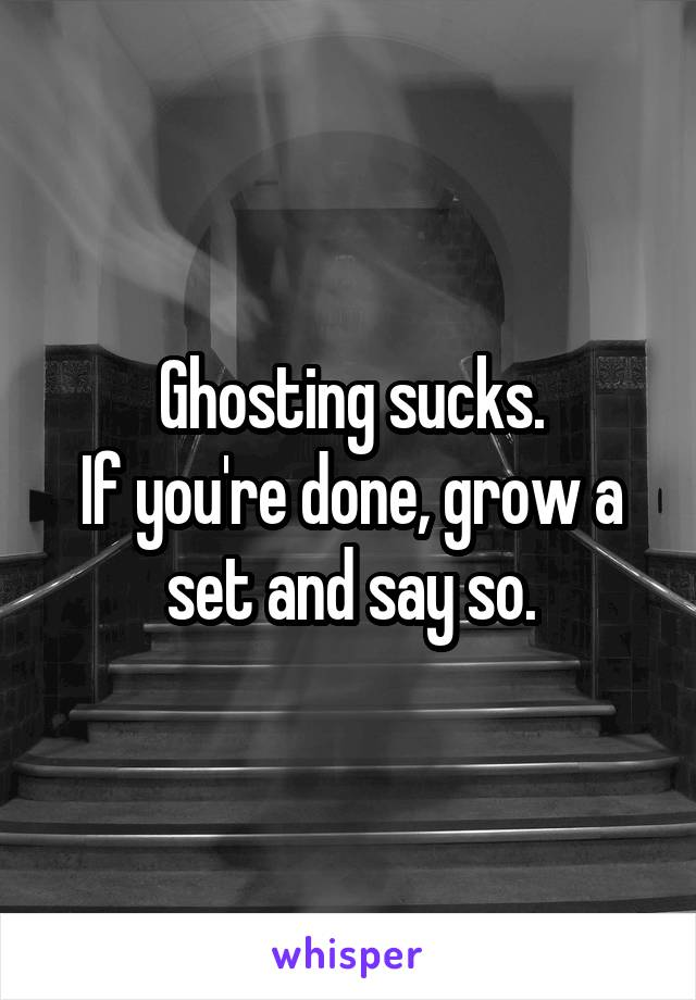 Ghosting sucks. If you're done, grow a set and say so.