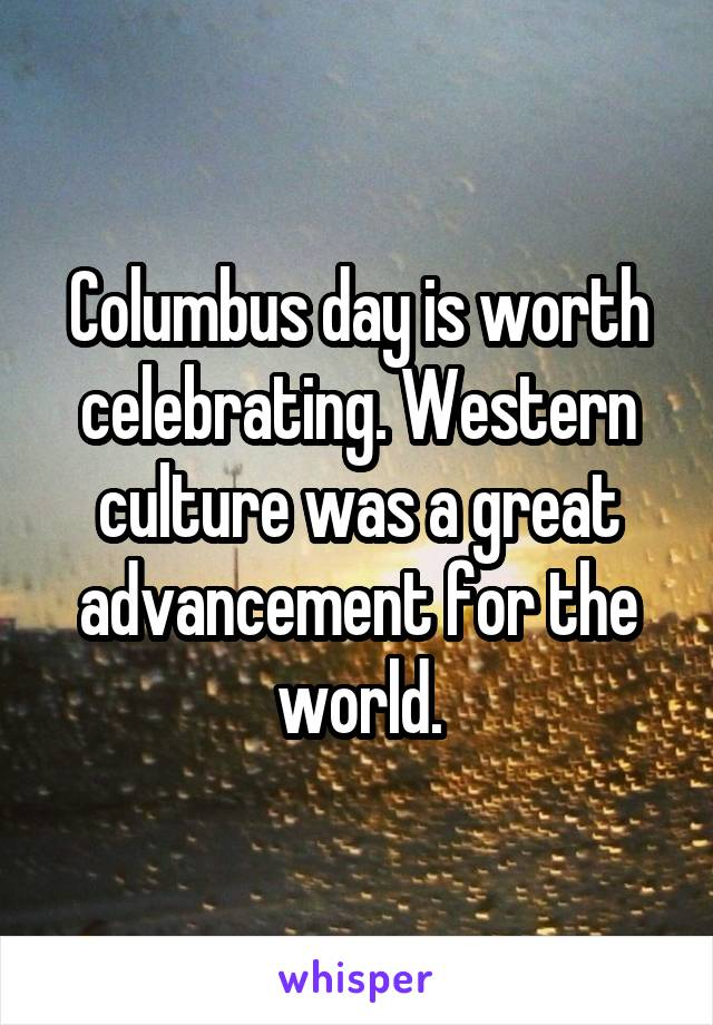 Columbus day is worth celebrating. Western culture was a great advancement for the world.