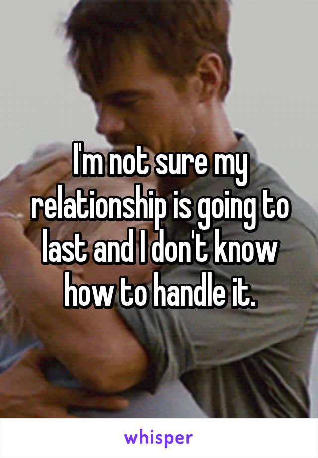 I'm not sure my relationship is going to last and I don't know how to handle it.