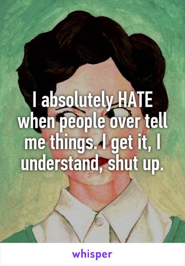 I absolutely HATE when people over tell me things. I get it, I understand, shut up.