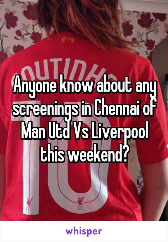 Anyone know about any screenings in Chennai of Man Utd Vs Liverpool this weekend?