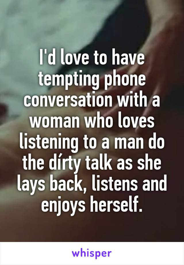 I'd love to have tempting phone conversation with a woman who loves listening to a man do the dírty talk as she lays back, listens and enjoys herself.