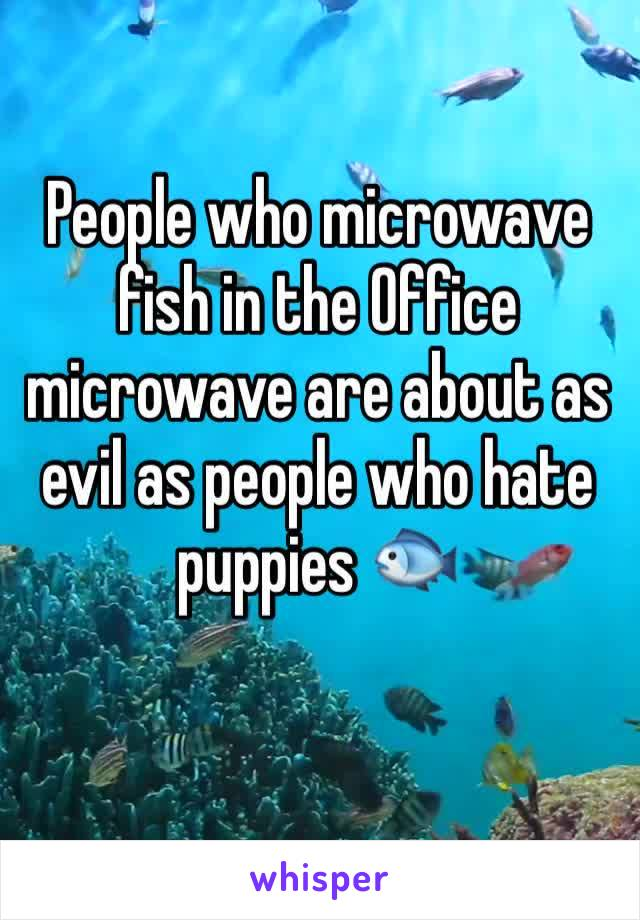 People who microwave fish in the Office microwave are about as evil as people who hate puppies 🐟