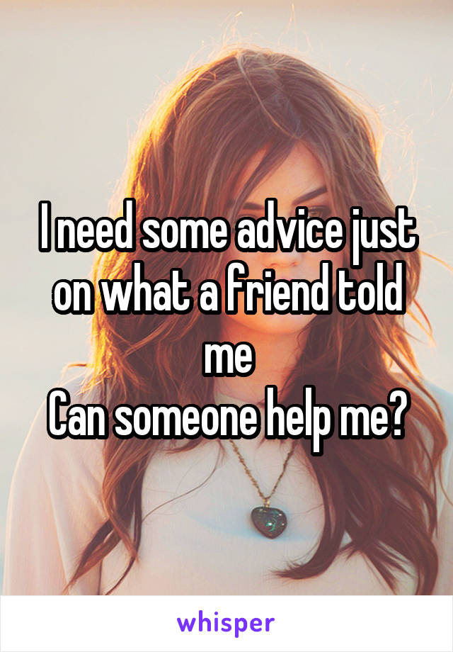 I need some advice just on what a friend told me Can someone help me?