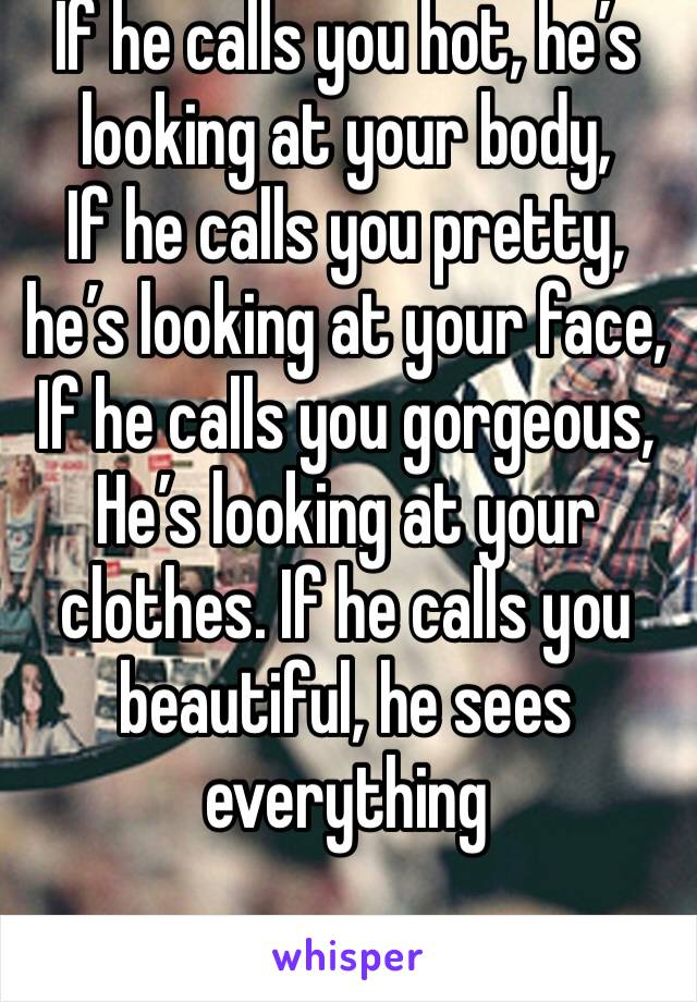 If he calls you hot, he's looking at your body, If he calls you pretty, he's looking at your face, If he calls you gorgeous, He's looking at your clothes. If he calls you beautiful, he sees everything