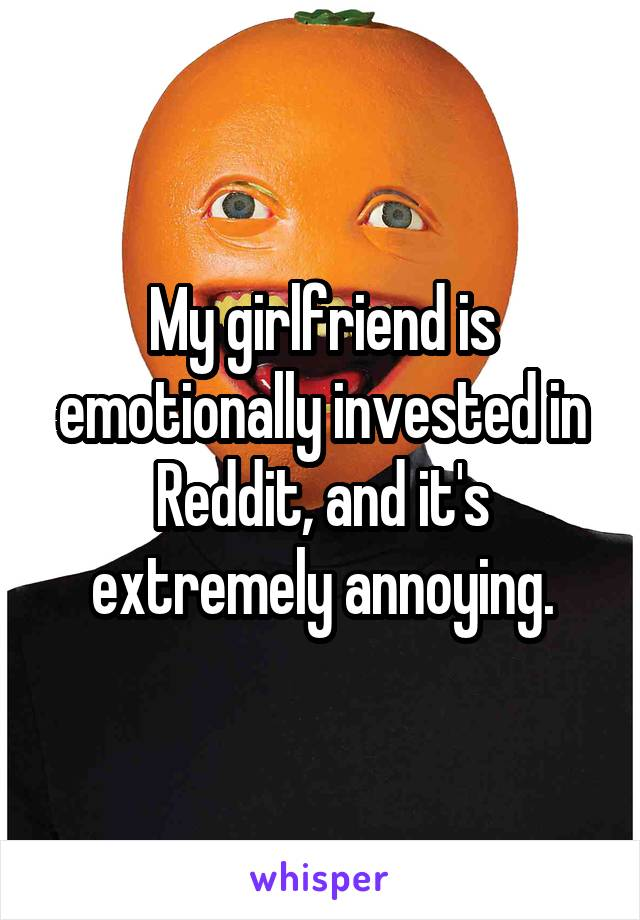 My girlfriend is emotionally invested in Reddit, and it's extremely annoying.
