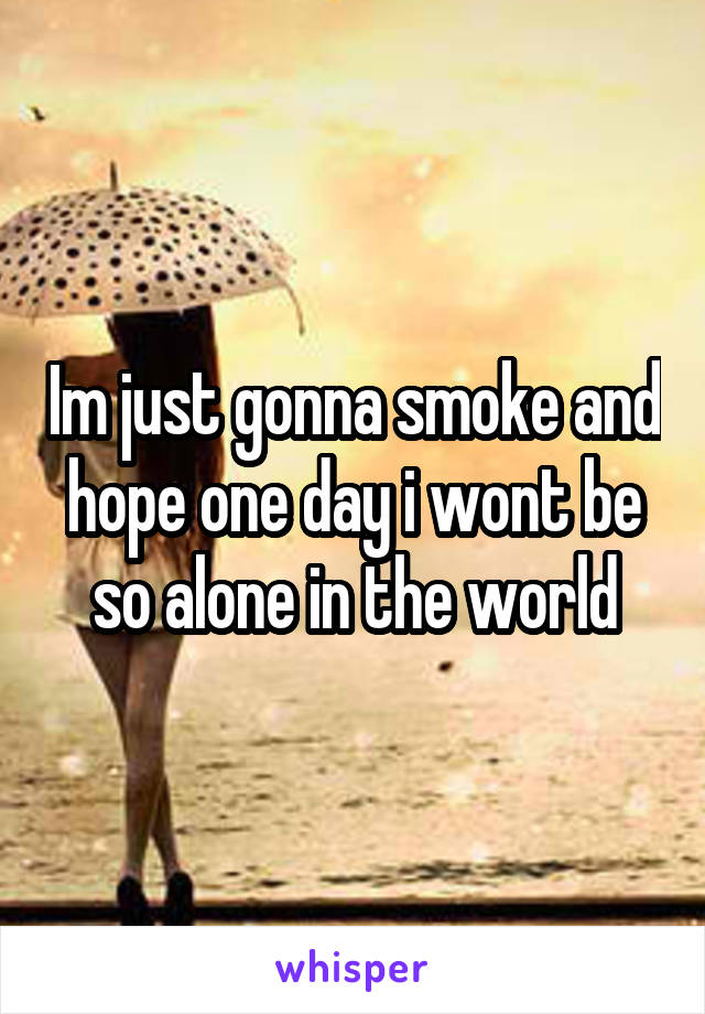Im just gonna smoke and hope one day i wont be so alone in the world