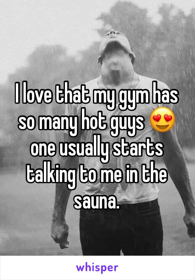 I love that my gym has so many hot guys 😍 one usually starts talking to me in the sauna.