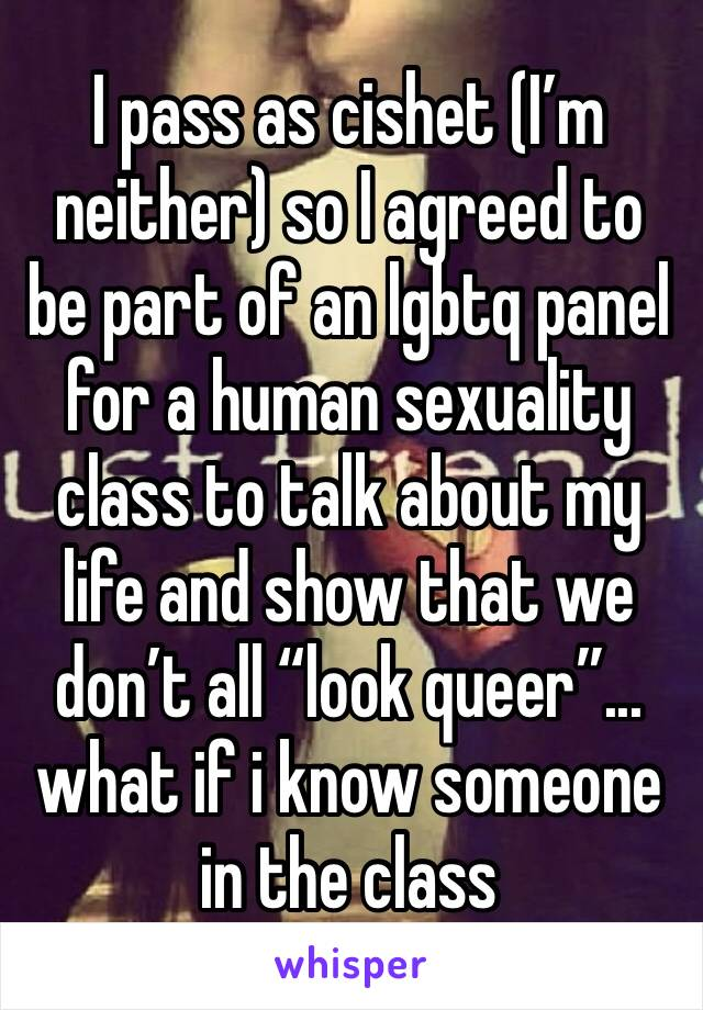 """I pass as cishet (I'm neither) so I agreed to be part of an lgbtq panel for a human sexuality class to talk about my life and show that we don't all """"look queer""""... what if i know someone in the class"""