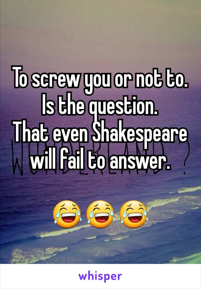 To screw you or not to. Is the question. That even Shakespeare will fail to answer.  😂😂😂