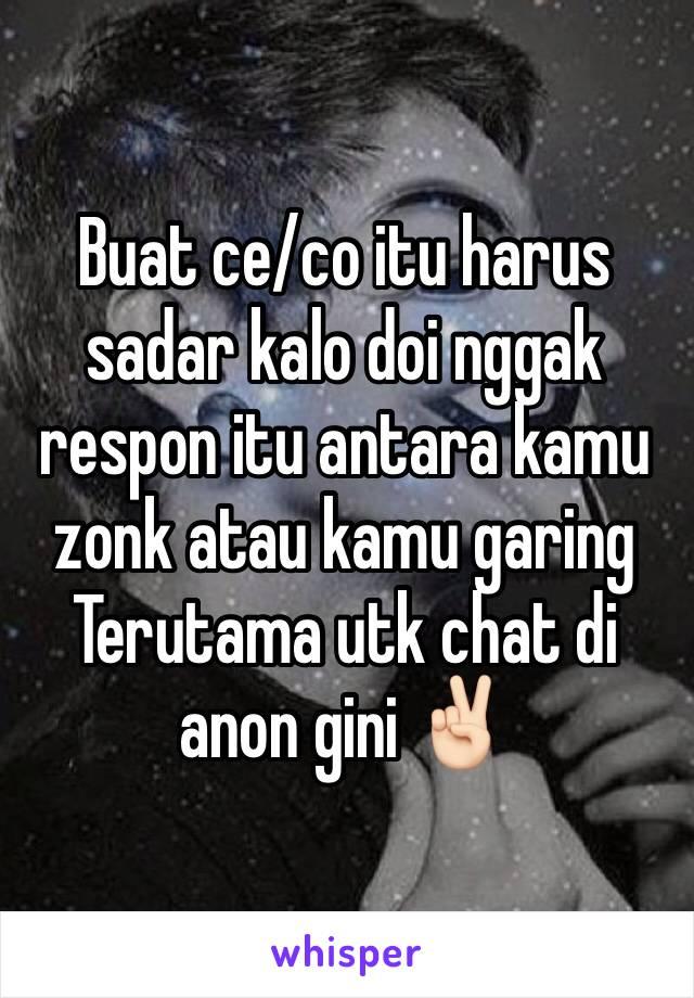 Buat ce/co itu harus sadar kalo doi nggak respon itu antara kamu zonk atau kamu garing Terutama utk chat di anon gini ✌🏻