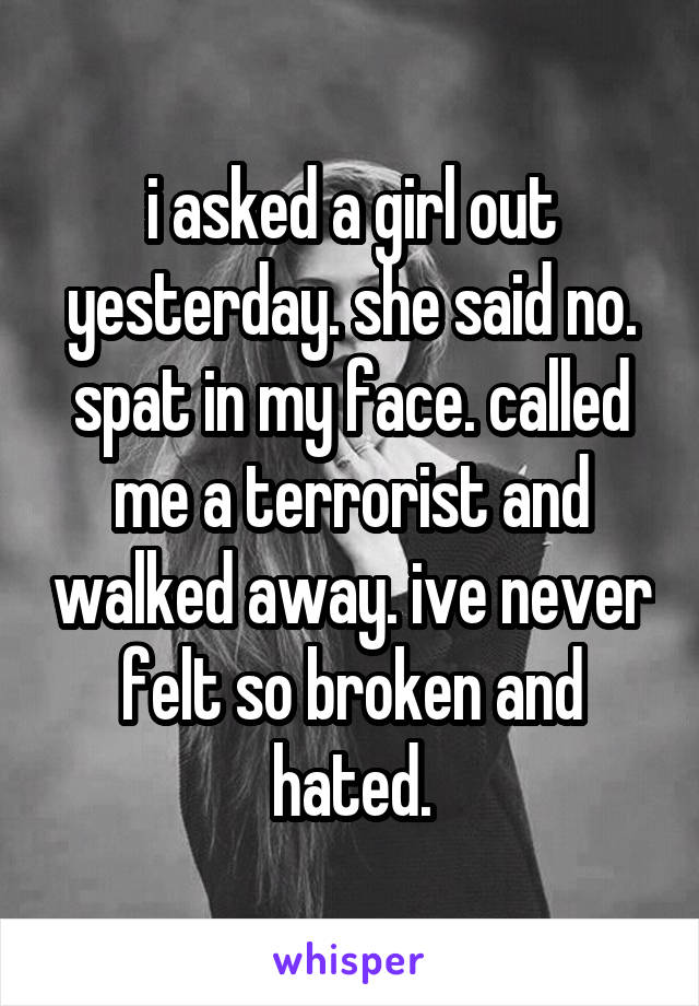 i asked a girl out yesterday. she said no. spat in my face. called me a terrorist and walked away. ive never felt so broken and hated.