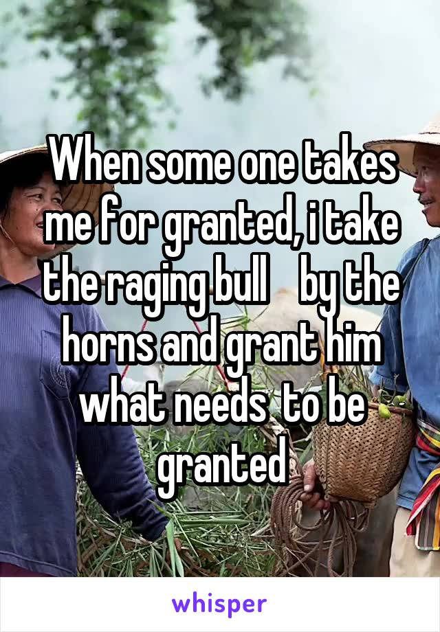 When some one takes me for granted, i take the raging bull    by the horns and grant him what needs  to be granted