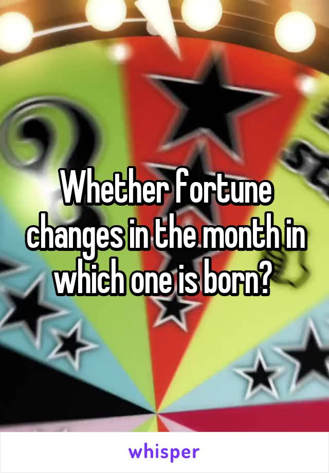 Whether fortune changes in the month in which one is born?