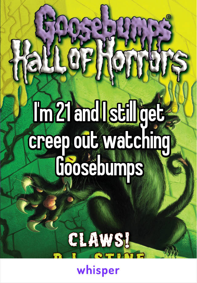 I'm 21 and I still get creep out watching Goosebumps