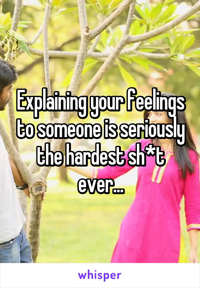 Explaining your feelings to someone is seriously the hardest sh*t ever...