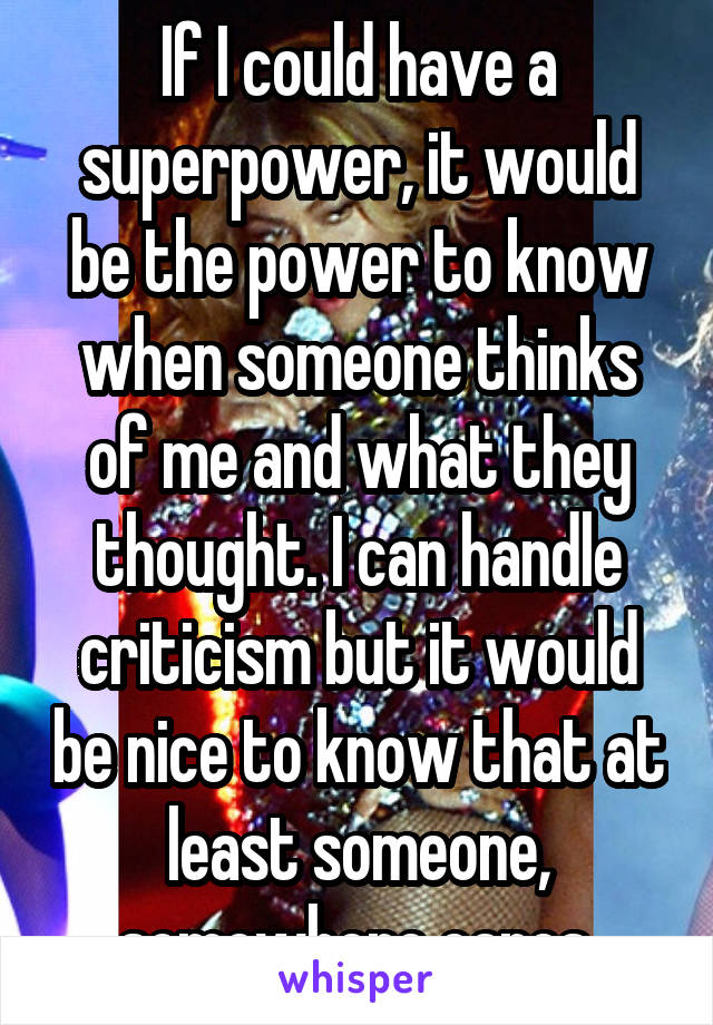 If I could have a superpower, it would be the power to know when someone thinks of me and what they thought. I can handle criticism but it would be nice to know that at least someone, somewhere cares.