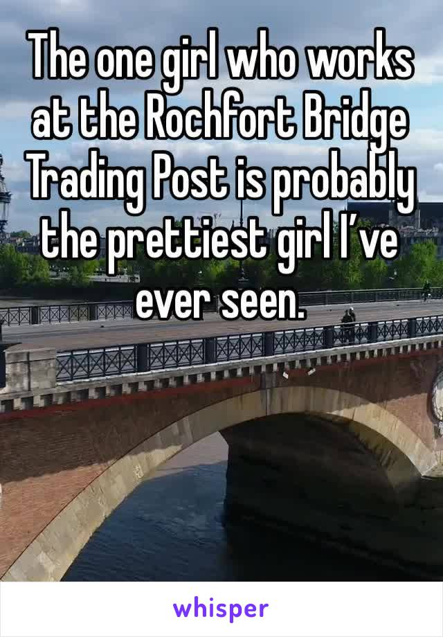 The one girl who works at the Rochfort Bridge Trading Post is probably the prettiest girl I've ever seen.