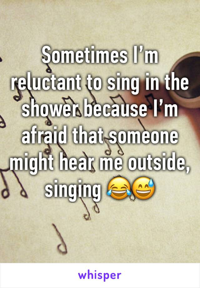 Sometimes I'm reluctant to sing in the shower because I'm afraid that someone might hear me outside, singing 😂😅