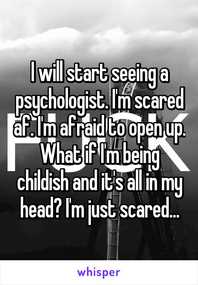 I will start seeing a psychologist. I'm scared af. I'm afraid to open up. What if I'm being childish and it's all in my head? I'm just scared...