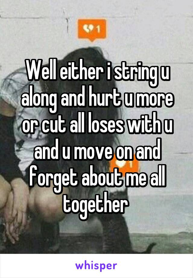 Well either i string u along and hurt u more or cut all loses with u and u move on and forget about me all together