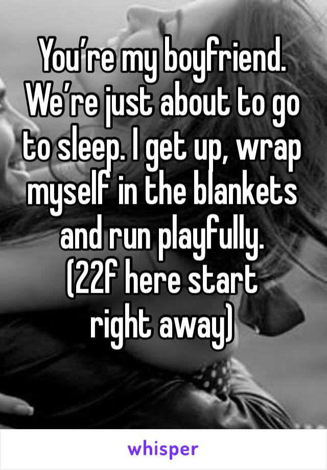 You're my boyfriend. We're just about to go to sleep. I get up, wrap myself in the blankets and run playfully. (22f here start right away)