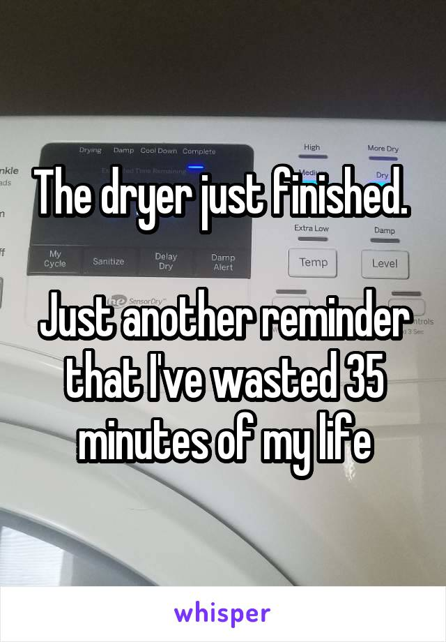 The dryer just finished.   Just another reminder that I've wasted 35 minutes of my life