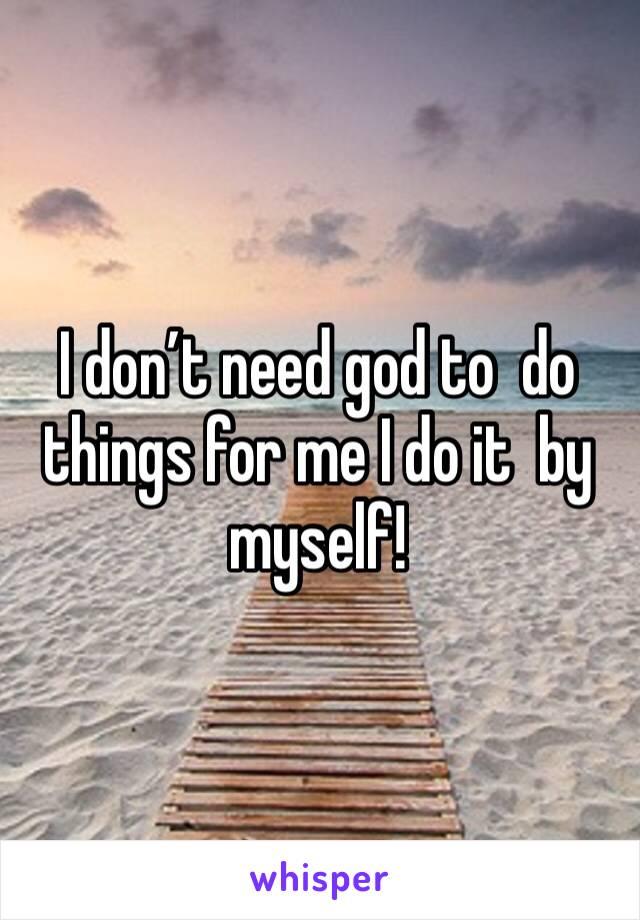 I don't need god to  do things for me I do it  by myself!