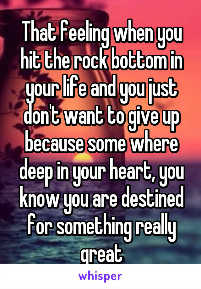That feeling when you hit the rock bottom in your life and you just don't want to give up because some where deep in your heart, you know you are destined for something really great