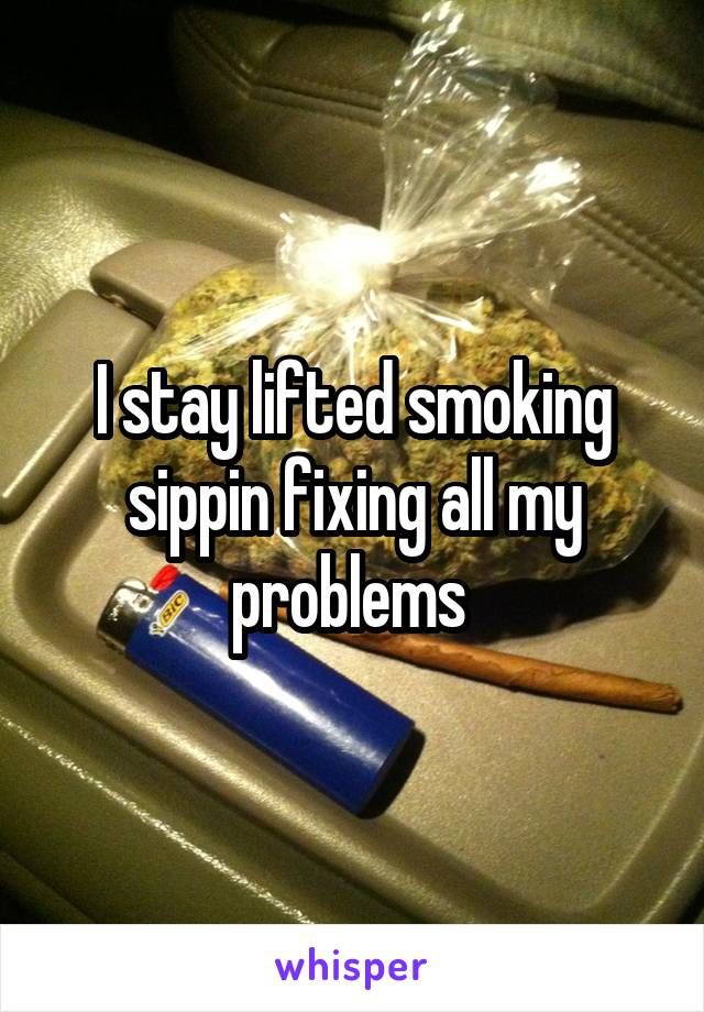 I stay lifted smoking sippin fixing all my problems