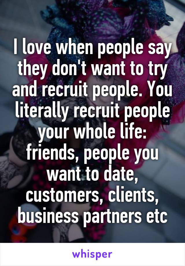 I love when people say they don't want to try and recruit people. You literally recruit people your whole life: friends, people you want to date, customers, clients, business partners etc
