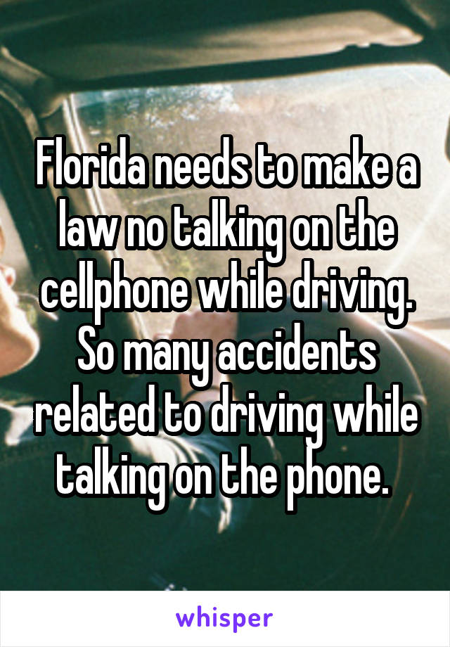 Florida needs to make a law no talking on the cellphone while driving. So many accidents related to driving while talking on the phone.