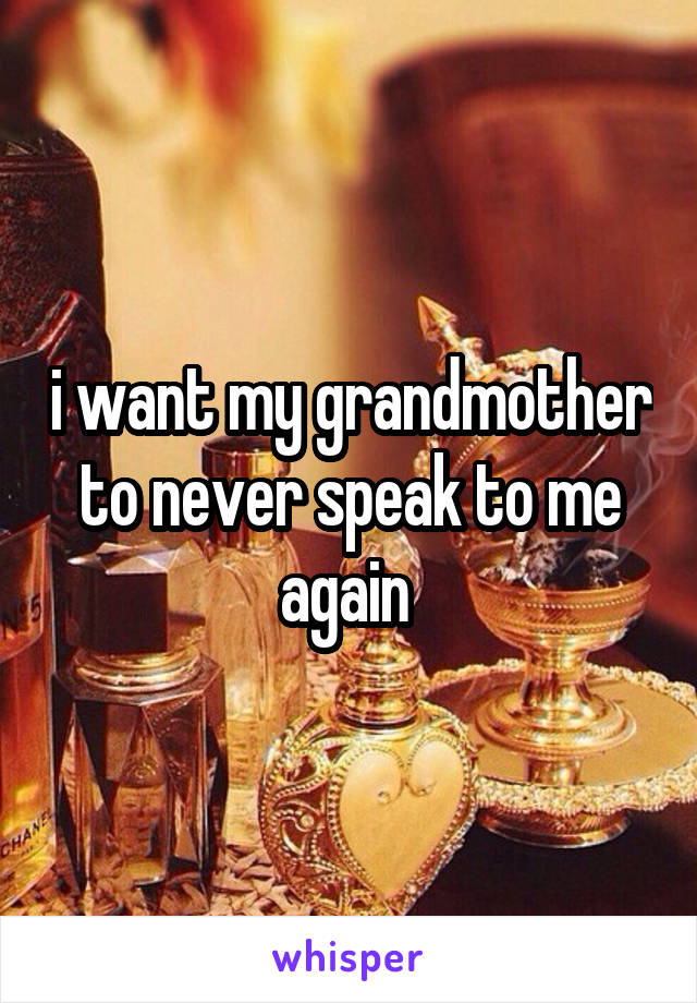 i want my grandmother to never speak to me again