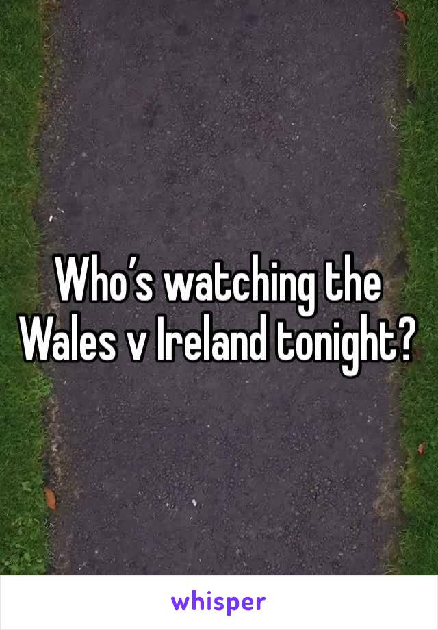 Who's watching the Wales v Ireland tonight?