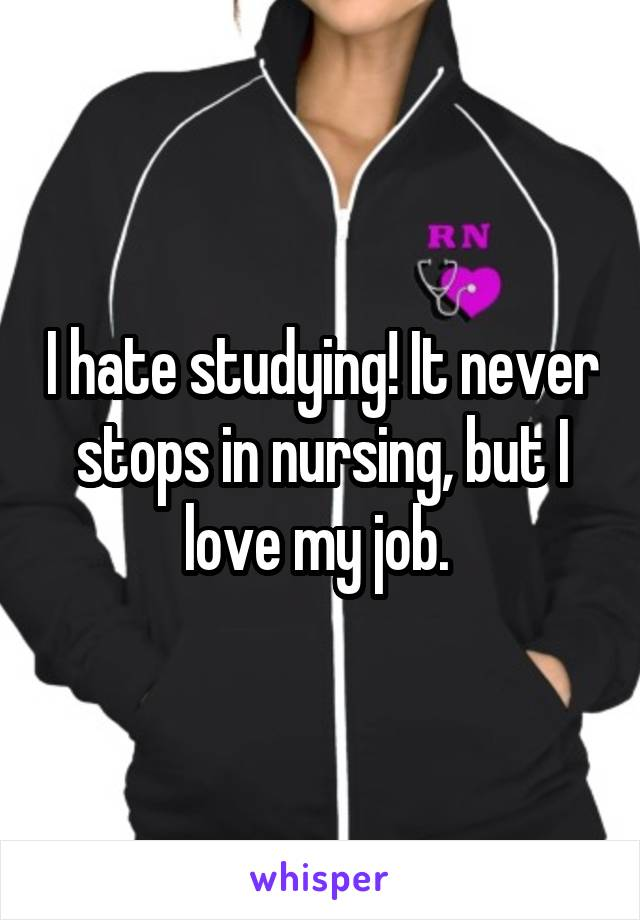 I hate studying! It never stops in nursing, but I love my job.