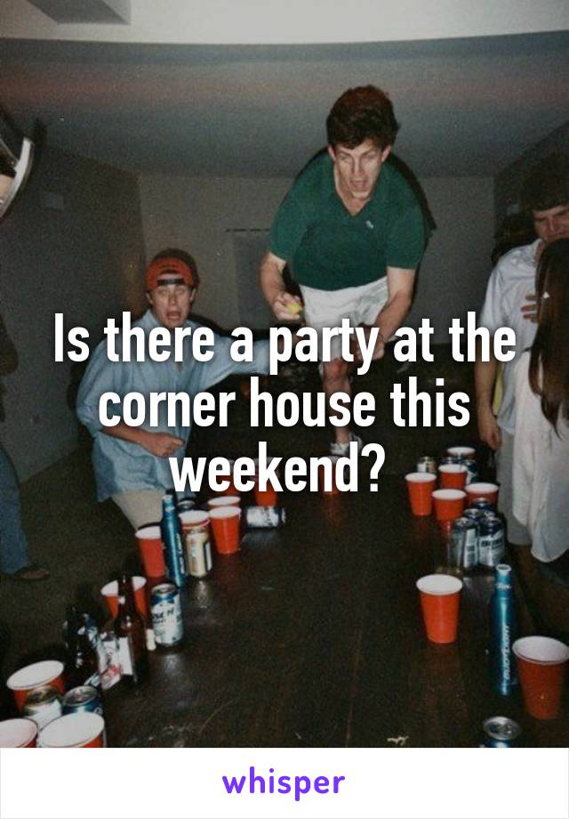 Is there a party at the corner house this weekend?